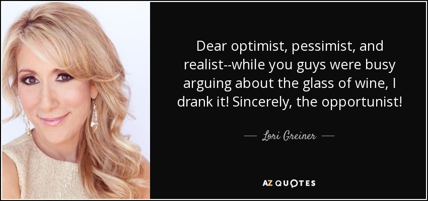 Dear optimists, pessimists, and realists, While you were all arguing over the glass of water, I just drank it. Sincerely, an opportunist.