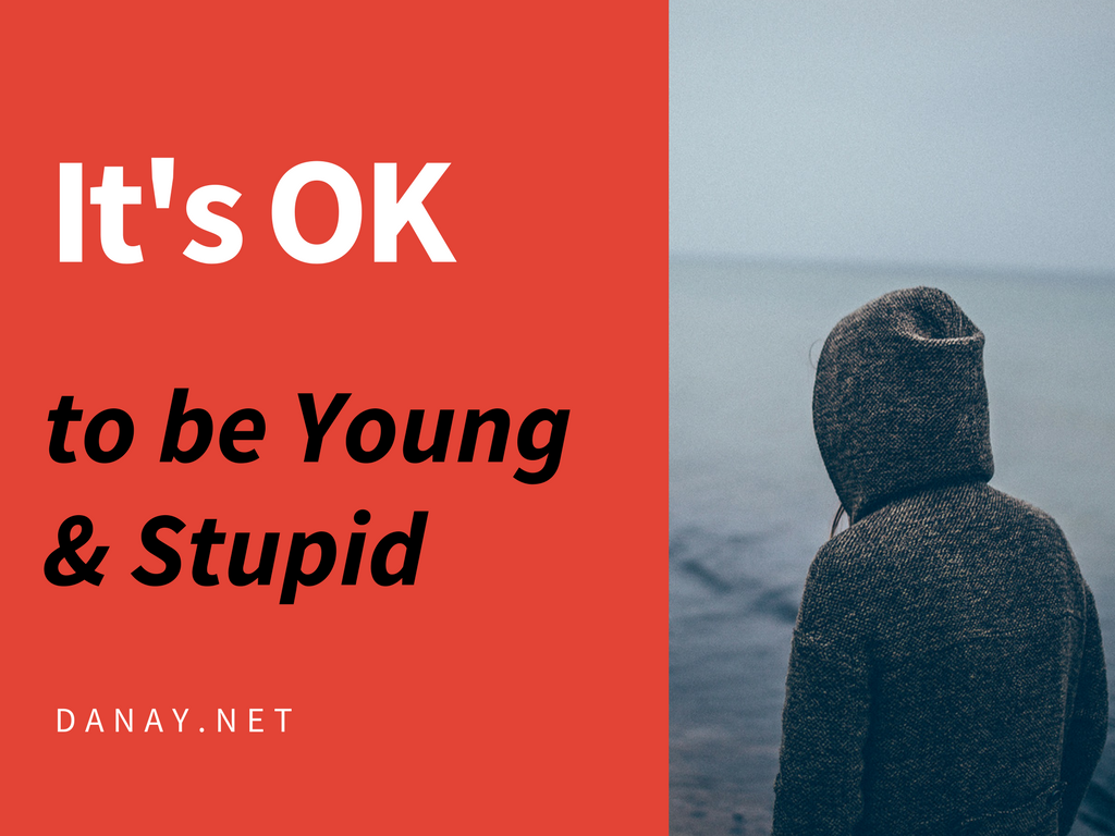 It's OK To Be Young and Stupid